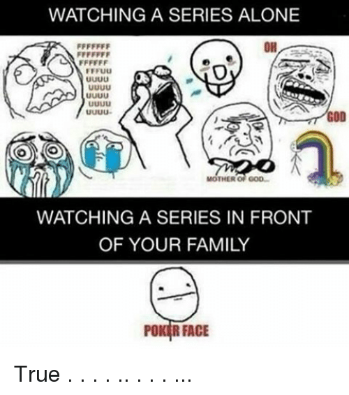 Poker Faces: WATCHING A SERIES ALONE  OH  GOD  MOTHER OF GOD-  WATCHING A SERIES IN FRONT  OF YOUR FAMILY  POKER FACE True . . . . .. . . . ...