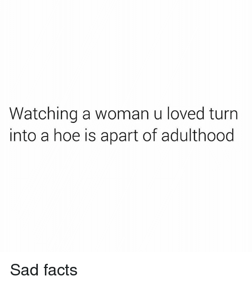 Womanism: Watching a woman u loved turn  into a hoe is apart of adulthood Sad facts