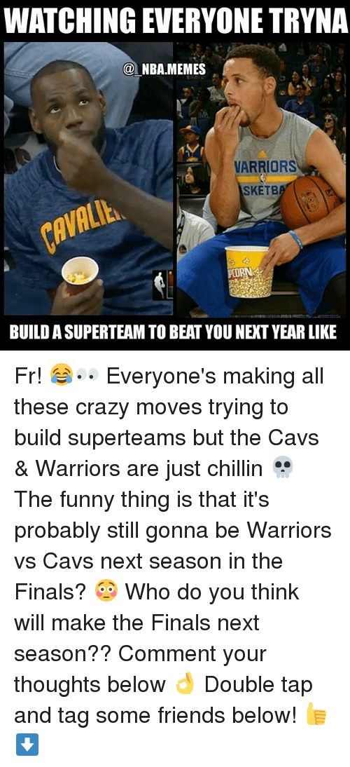Nba Memes: WATCHING EVERYONE TRYNA  @NBA.MEMES  VARRIORS  SKETB  BUILD A SUPERTEAM TO BEAT YOU NEXT YEAR LIKE Fr! 😂👀 Everyone's making all these crazy moves trying to build superteams but the Cavs & Warriors are just chillin 💀 The funny thing is that it's probably still gonna be Warriors vs Cavs next season in the Finals? 😳 Who do you think will make the Finals next season?? Comment your thoughts below 👌 Double tap and tag some friends below! 👍⬇
