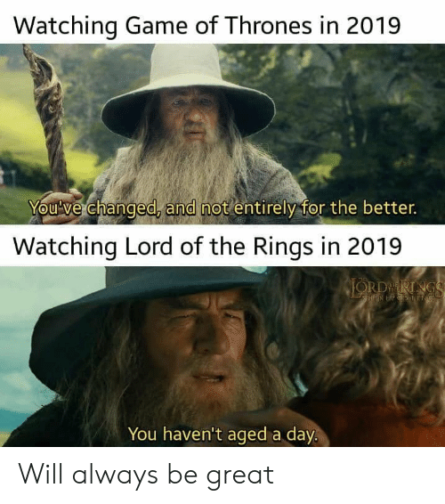 Of Thrones: Watching Game of Thrones in 2019  You've changed, and not entirely for the better.  Watching Lord of the Rings in 2019  JORDRINGS  HIREPSSNG  You haven't aged a day. Will always be great