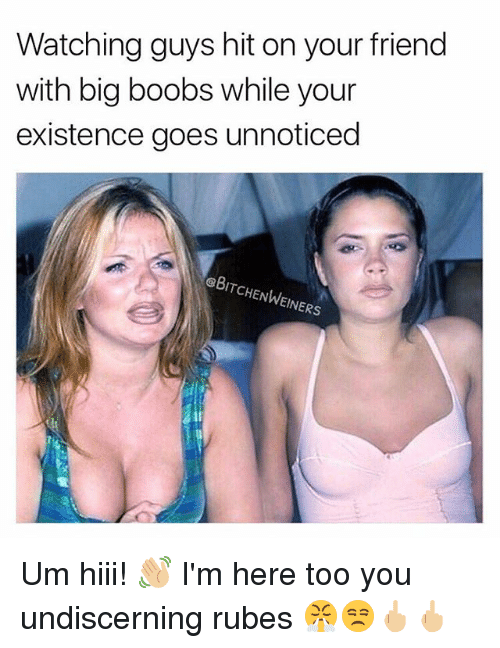 Memes, Boobs, and Big Boobs: Watching guys hit on your friend  with big boobs while your  existence goes unnoticed  eBITCHENWEINERS Um hiii! 👋🏼 I'm here too you undiscerning rubes 😤😒🖕🏼🖕🏼