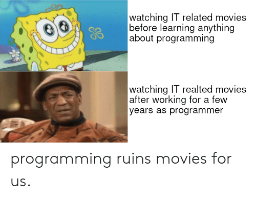 Movies, Programming, and Working: watching IT related movies   before learning anything   about programming  watching IT realted movies   after working for a few  years as programmer programming ruins movies for us.