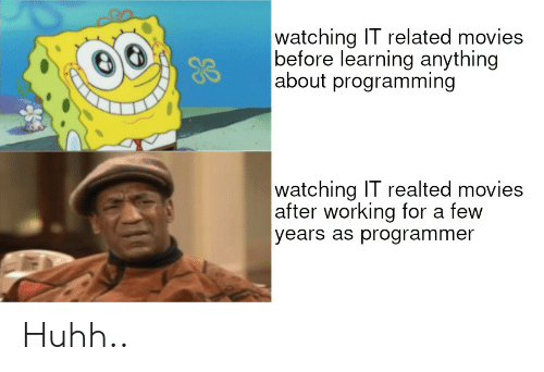 Movies, Programming, and Working: watching IT related movies  before learning anything  about programming  watching IT realted movies  after working for a few  years as programmer Huhh..