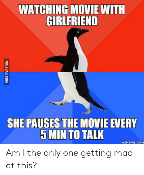 Pauses: WATCHING MOVIE WITH  GIRLFRIEND  SHE PAUSES THE MOVIE EVERY  5 MIN TO TALK  MEMEFUL. COM  VIA 9GAG.COM Am I the only one getting mad at this?