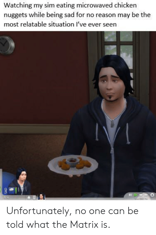 The Matrix, Chicken, and Matrix: Watching my sim eating microwaved chicken  nuggets while being sad for no reason may be the  most relatable situation I've ever seen  Si  dvs Unfortunately, no one can be told what the Matrix is.