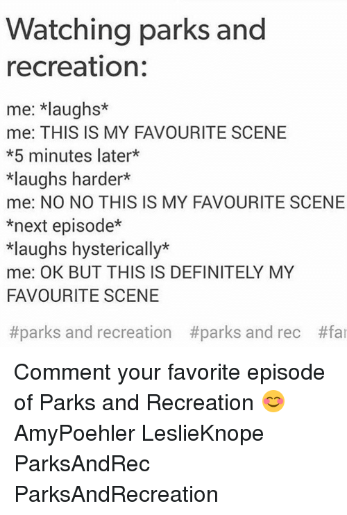 park and recreation: Watching parks and  recreation:  me: *laughs*  me: THIS IS MY FAVOURITE SCENE  *5 minutes later*  *laughs harder*  me: NO NO THIS IS MY FAVOURITE SCENE  *next episode*  *laughs hysterically*  me: OK BUT THIS IS DEFINITELY MY  FAVOURITE SCENE  #parks and recreation #parks and rec Comment your favorite episode of Parks and Recreation 😊 AmyPoehler LeslieKnope ParksAndRec ParksAndRecreation