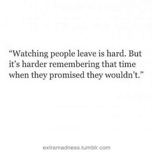 "Promised: ""Watching people leave is hard. But  it's harder remembering that time  when they promised they wouldn't.""  4 72  extramadness.tumblr.com"
