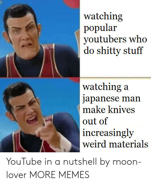 Increasingly: watching  popular  youtubers who  do shitty stuff  watching:a  japanese man  make knives  out of  increasingly  weird materials YouTube in a nutshell by moon-lover MORE MEMES