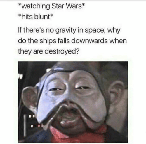 In Space: watching Star Wars*  *hits blunt*  If there's no gravity in space, why  do the ships falls downwards when  they are destroyed?