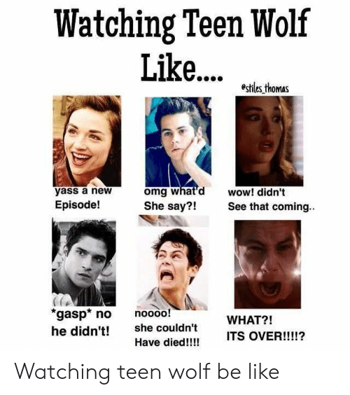 yass: Watching Teen Wolf  Lik... z^.b  yass a new  Episode!  omg what'd wow! didn't  She say?!See that coming.  21  gasp no noooo!  he didn't! she couldn't  WHAT?!  ITS OVER  !!!!?  Have died!!!! Watching teen wolf be like