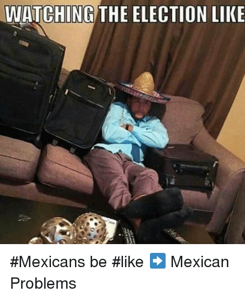 Mexican Be Like: WATCHING THE ELECTION LIKE #Mexicans be #like ➡ Mexican Problems