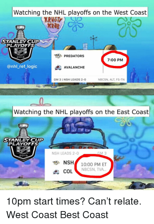 "Logic, Memes, and National Hockey League (NHL): Watching the NHL playoffs on the West Coast  KRAB  STANLEY CUP  PLAYOFFS  PREDATORS  2018  7:00 PM  @nhl_ref_logic  AVALANCHE  GM 3 I NSH LEADS 2-0  NBCSN, ALT, FS-TN  Watching the NHL playoffs on the East Coast  STANLEY CUP  PLAYOFFS  NSH LEADS 2-0  2018  NSH10:00 PM ET  COL ""  NBCSN, TVA 10pm start times? Can't relate. West Coast Best Coast"