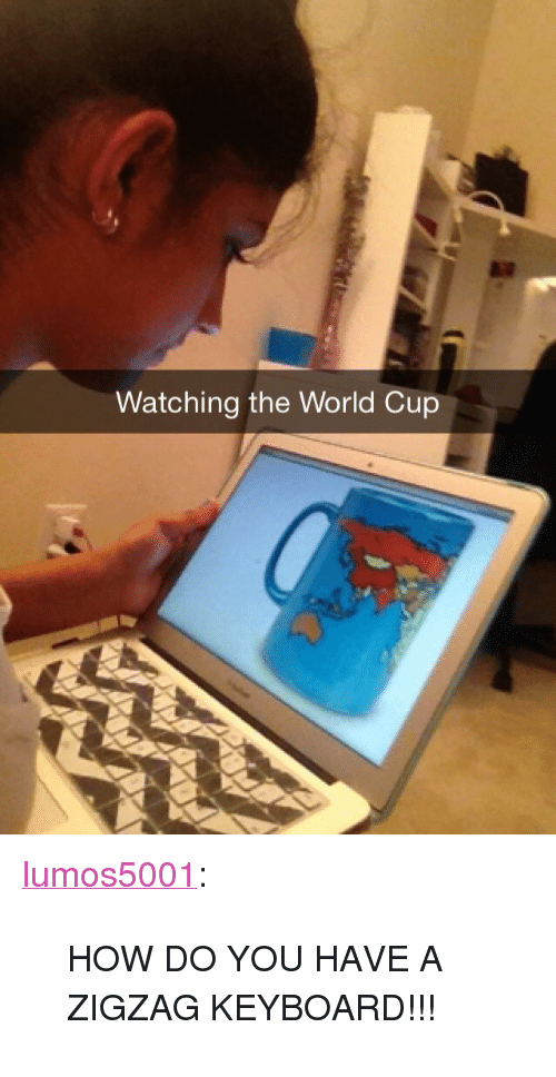 """Zigzag: Watching the World Cup <p><a href=""""http://lumos5001.tumblr.com/post/89613495961/how-do-you-have-a-zigzag-keyboard"""" class=""""tumblr_blog"""">lumos5001</a>:</p>  <blockquote><p>HOW DO YOU HAVE A ZIGZAG KEYBOARD!!!</p></blockquote>"""
