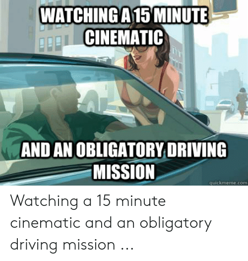 Gta 5 Memes: WATCHINGA 15 MINUTE  CINEMATIC  AND AN OBLIGATORY DRIVING  MISSION  quickmeme.com Watching a 15 minute cinematic and an obligatory driving mission ...