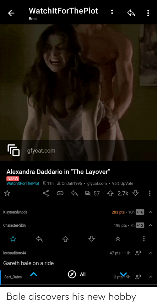 """alexandra daddario: WatchltForThePlot  Best  'n gfycat.com  Alexandra Daddario in """"The Layover""""  NSFW  WatchltForThePlot & 11h 2 OnJah1996 • gfycat.com • 96% UpVote  믹 57 쇼 2.7k ↓  KlaytonShinoda  283 pts • 10h+16  Character-Skin  198 pts • 7h +12  0)  lordauditore44  47 pts • 11h  Gareth bale on a ride  All  13 pts 9h 2)  Bart_Oates Bale discovers his new hobby"""