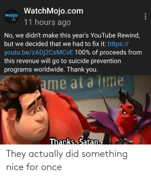 youtube.com, Thank You, and Suicide: WatchMojo.com  mojo  11 hours ago  No, we didn't make this year's YouTube Rewind,  but we decided that we had to fix it: https://  youtu.be/ZADJ2CSMCVE 100% of proceeds from  this revenue will go to suicide prevention  programs worldwide. Thank you.  ame at a Time  Thanks, Satan, They actually did something nice for once
