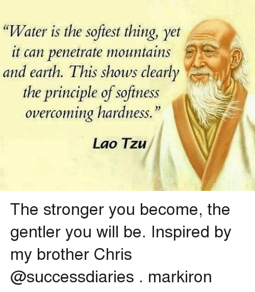 "laos: ""Water is the softest thing, yet  it can penetrate mountains  and earth. This shows clearly  the principle of softness  overcoming hardness.""  Lao Tzu The stronger you become, the gentler you will be. Inspired by my brother Chris @successdiaries . markiron"