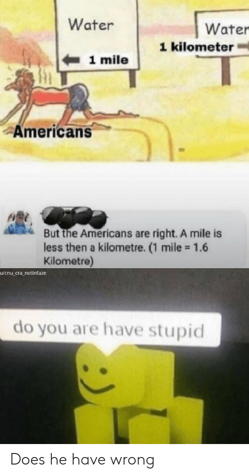 mile: Water  Water  1 kilometer  1 mile  Americans  But the Americans are right. A mile is  less then a kilometre. (1 mile 1.6  Kilometre)  u/cnu_cra_notinfaze  do you are have stupid Does he have wrong