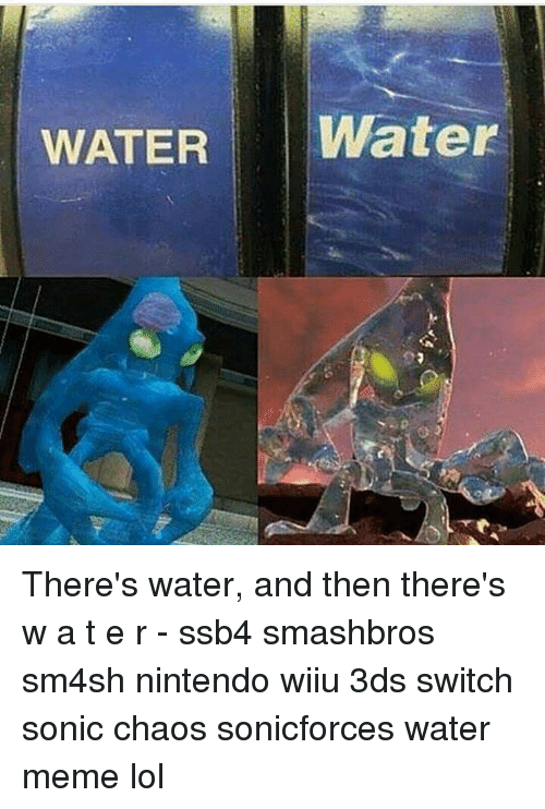 Lol, Meme, and Memes: WATER  Water There's water, and then there's w a t e r - ssb4 smashbros sm4sh nintendo wiiu 3ds switch sonic chaos sonicforces water meme lol