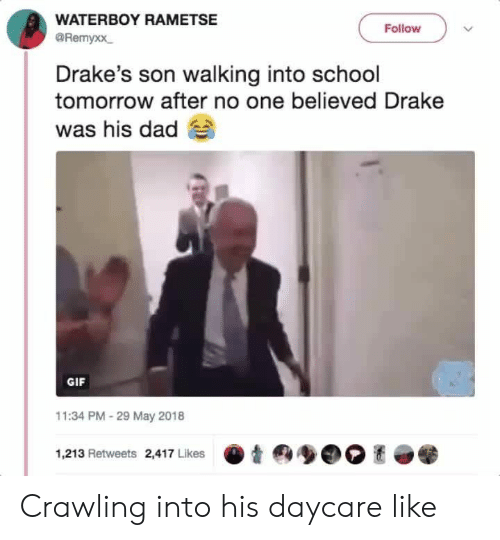 school tomorrow: WATERBOY RAMETSE  @Remyxx  Follow  Drake's son walking into school  tomorrow after no one believed Drake  was his dad  GIF  11:34 PM-29 May 2018  1,213 Retweets 2,417 Likes Crawling into his daycare like
