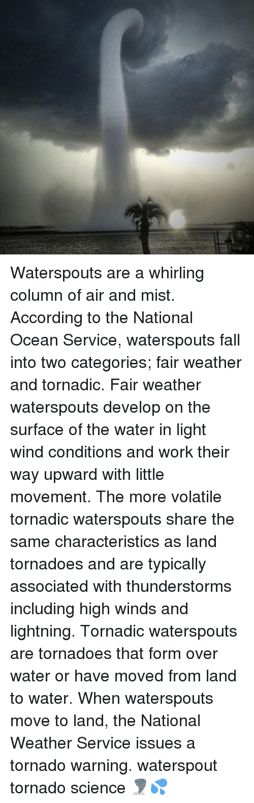 Fall, Memes, and Work: Waterspouts are a whirling column of air and mist. According to the National Ocean Service, waterspouts fall into two categories; fair weather and tornadic. Fair weather waterspouts develop on the surface of the water in light wind conditions and work their way upward with little movement. The more volatile tornadic waterspouts share the same characteristics as land tornadoes and are typically associated with thunderstorms including high winds and lightning. Tornadic waterspouts are tornadoes that form over water or have moved from land to water. When waterspouts move to land, the National Weather Service issues a tornado warning. waterspout tornado science 🌪💦