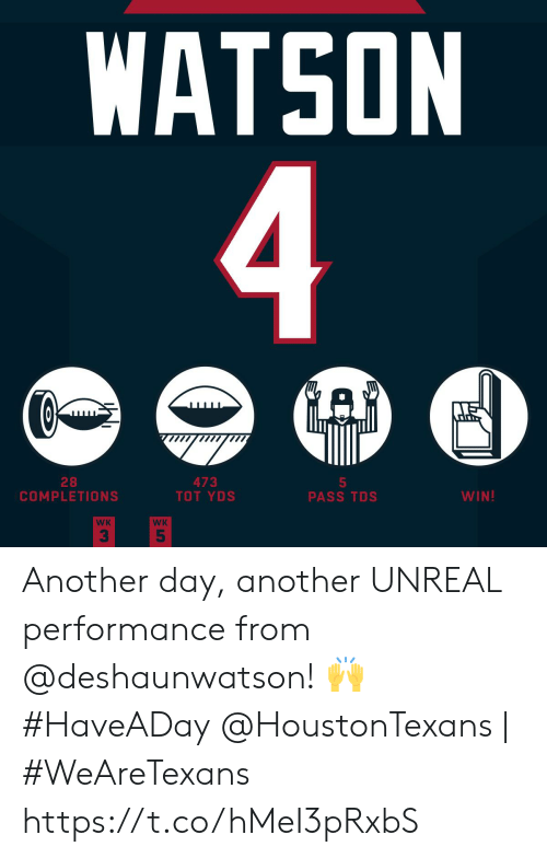 watson: WATSON  4  GAD  28  COMPLETIONS  473  TOT YDS  5  PASS TDS  WIN!  WK  WK  5 Another day, another UNREAL performance from @deshaunwatson! 🙌 #HaveADay  @HoustonTexans | #WeAreTexans https://t.co/hMeI3pRxbS