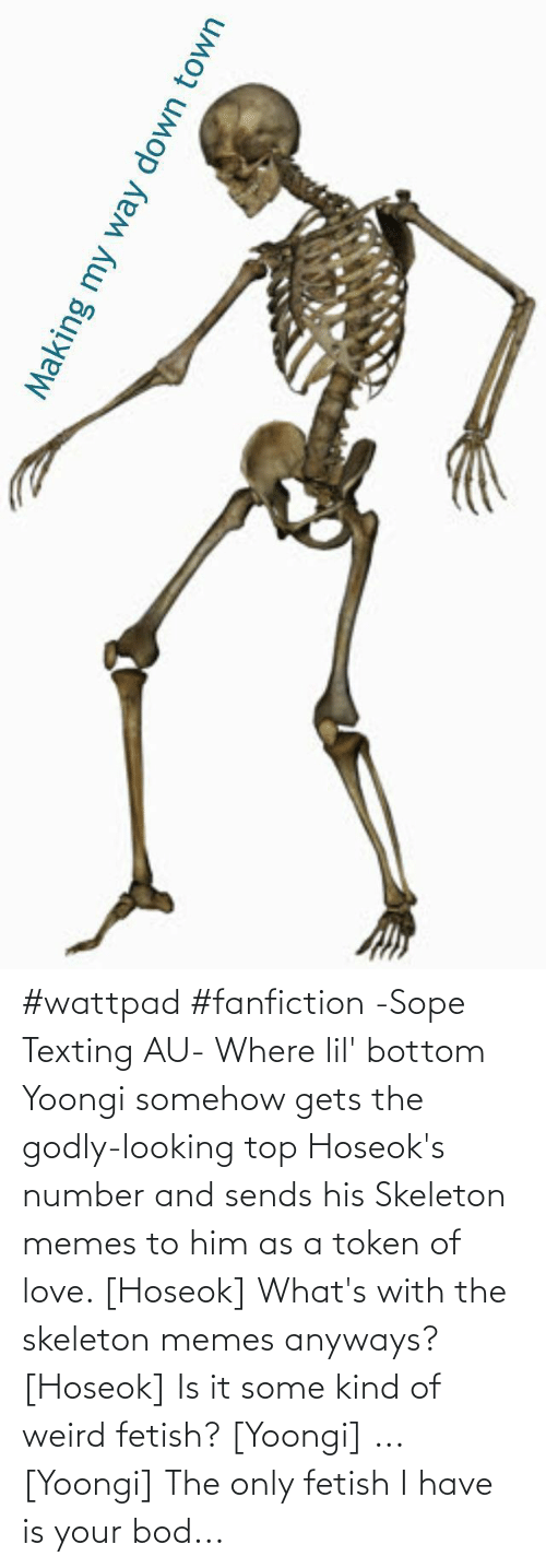 Skeleton Memes: #wattpad #fanfiction -Sope Texting AU- Where lil' bottom Yoongi somehow gets the godly-looking  top Hoseok's number and sends his Skeleton memes to him as a token of love.  [Hoseok] What's with the skeleton memes anyways? [Hoseok] Is it some kind of weird fetish? [Yoongi] ... [Yoongi] The only fetish I have is your bod...