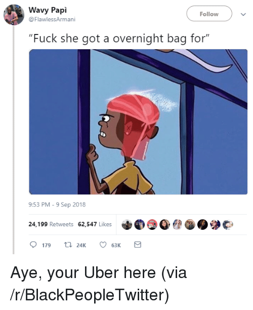 "she got a: Wavy Papi  @FlawlessArmani  Follow  ""Fuck she got a overnight bag for""  9:53 PM-9 Sep 2018  24,199 Retweets 62,547 Likes  179 24K 6  63K Aye, your Uber here (via /r/BlackPeopleTwitter)"