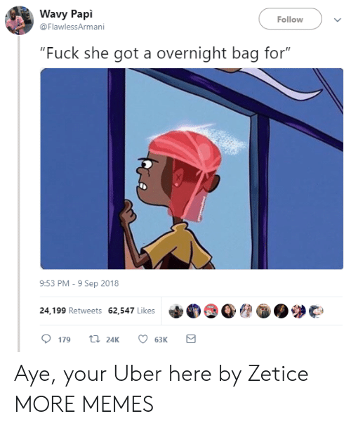 "she got a: Wavy Papi  @FlawlessArmani  Follow  ""Fuck she got a overnight bag for""  9:53 PM-9 Sep 2018  24,199 Retweets 62,547 Likes  179 24K 6  63K Aye, your Uber here by Zetice MORE MEMES"