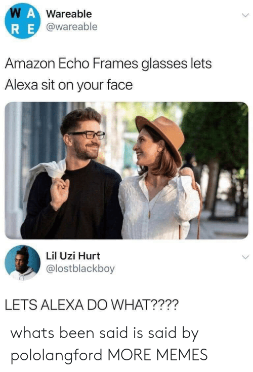uzi: WAWareable  RE@wareable  Amazon Echo Frames glasses lets  Alexa sit on your face  Lil Uzi Hurt  @lostblackboy  LETS ALEXA DO WHAT???? whats been said is said by pololangford MORE MEMES