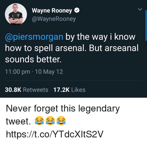 rooney: Wayne Rooney Q  @WayneRooney  @piersmorgan by the way i know  how to spell arsenal. But arseanal  sounds better.  11:00 pm 10 May 12  30.8K Retweets 17.2K Likes Never forget this legendary tweet. 😂😂😂 https://t.co/YTdcXItS2V