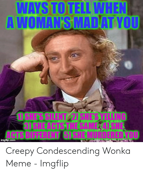 Creepy Condescending: WAYS TO TELL WHEN  A WOMAN'S MADAT YOU  1SHESSILENT 21 SHES YELLING  3)SHEACTS THE SAME 41 SHE  ACTS DIFFERENT 5) SHE MURDERED.YOU  imgflip.com Creepy Condescending Wonka Meme - Imgflip