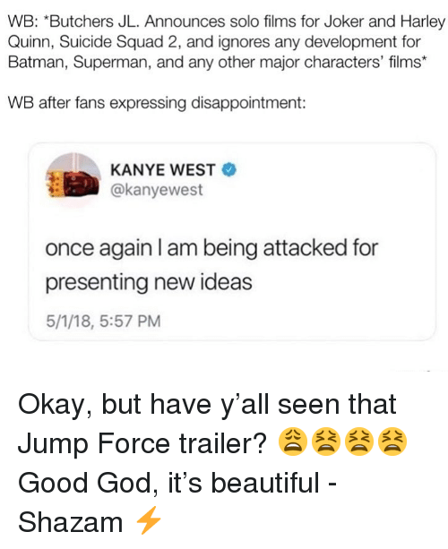 Justice League: WB: *Butchers JL. Announces solo films for Joker and Harley  Quinn, Suicide Squad 2, and ignores any development for  Batman, Superman, and any other major characters' films*  WB after fans expressing disappointment:  KANYE WEST  @kanyewest  once again I am being attacked for  presenting new ideas  5/1/18, 5:57 PM Okay, but have y'all seen that Jump Force trailer? 😩😫😫😫 Good God, it's beautiful -Shazam ⚡️