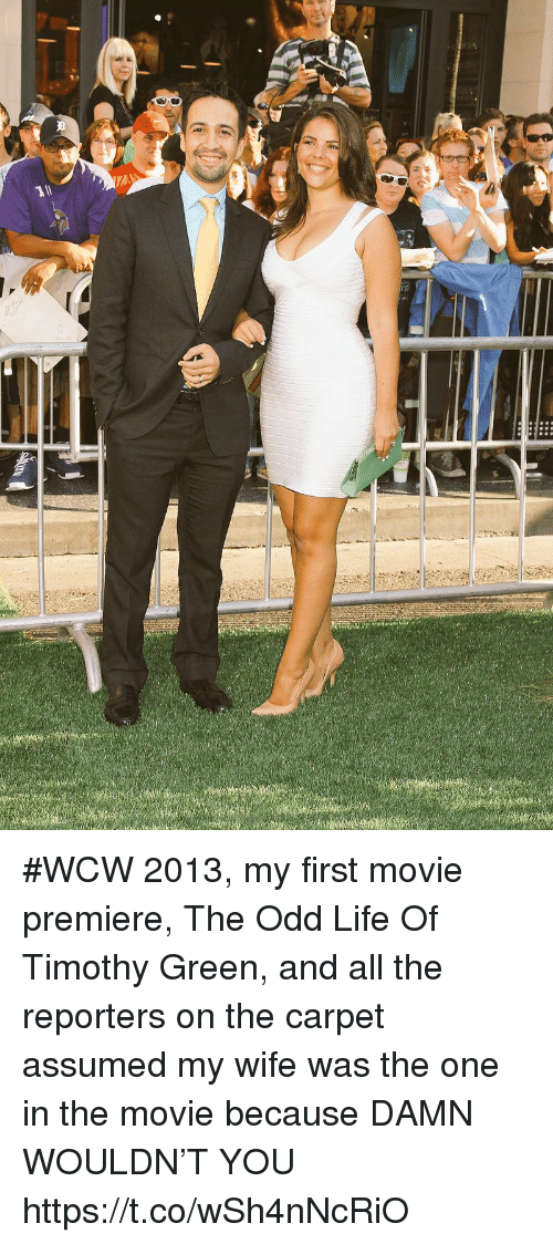 WCW: #WCW 2013, my first movie premiere, The Odd Life Of Timothy Green, and all the reporters on the carpet assumed my wife was the one in the movie because DAMN WOULDN'T YOU https://t.co/wSh4nNcRiO
