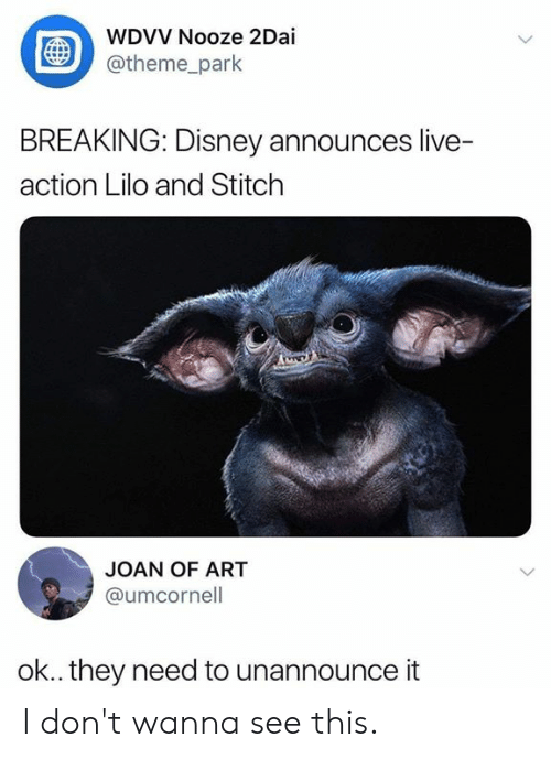 theme park: WDVV Nooze 2Dai  @theme_park  BREAKING: Disney announces live-  action Lilo and Stitch  JOAN OF ART  @umcornell  ok.. they need to unannounce it I don't wanna see this.