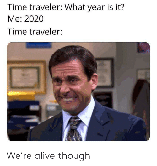 though: We're alive though