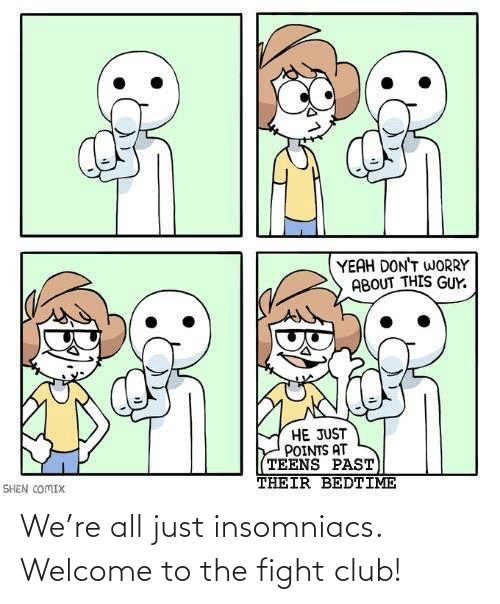 welcome: We're all just insomniacs. Welcome to the fight club!