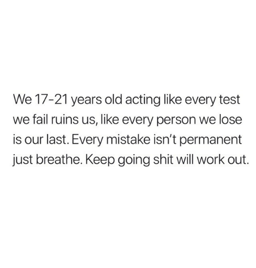 just breathe: We 17-21 years old acting like every test  we fail ruins us, like every person we lose  is our last. Every mistake isn't permanent  just breathe. Keep going shit will work out.