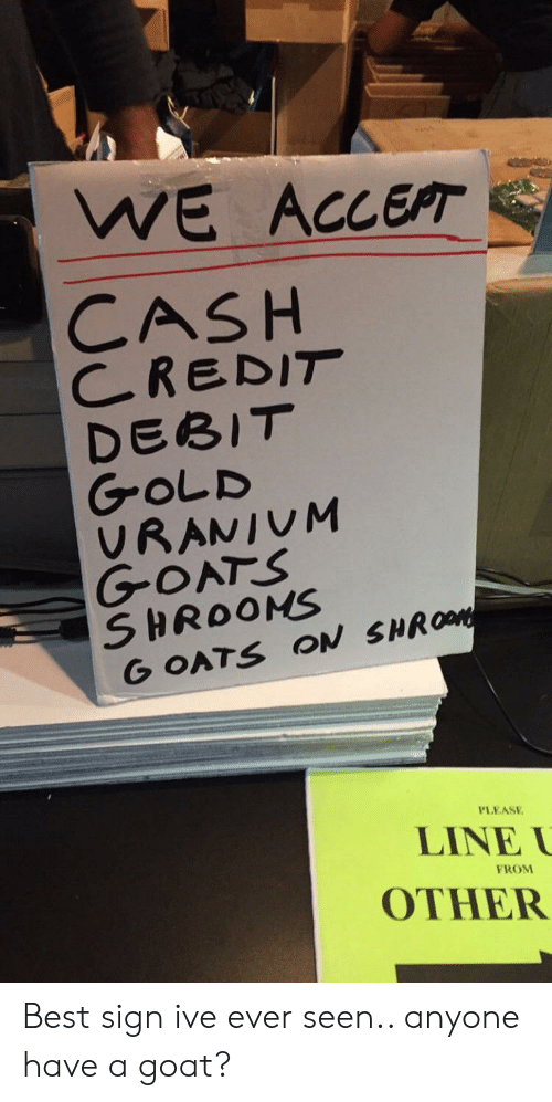 Goat, Best, and Gold: WE ACCEPT  CASH  CREDIT  DEBIT  GOLD  VRANIUM  GOATS  SHROONS  G OATS ON SHROM  PLEASE  LINE  FROM  OTHER Best sign ive ever seen.. anyone have a goat?