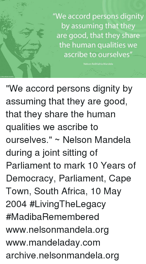 "ascribe: ""We accord persons dignity  by assuming that they  are good, that they share  the human qualities we  ascribe to ourselves""  Nelson Rolihlahla Mandela ""We accord persons dignity by assuming that they are good, that they share the human qualities we ascribe to ourselves."" ~ Nelson Mandela during a joint sitting of Parliament to mark 10 Years of Democracy, Parliament, Cape Town, South Africa, 10 May 2004 #LivingTheLegacy #MadibaRemembered   www.nelsonmandela.org www.mandeladay.com archive.nelsonmandela.org"