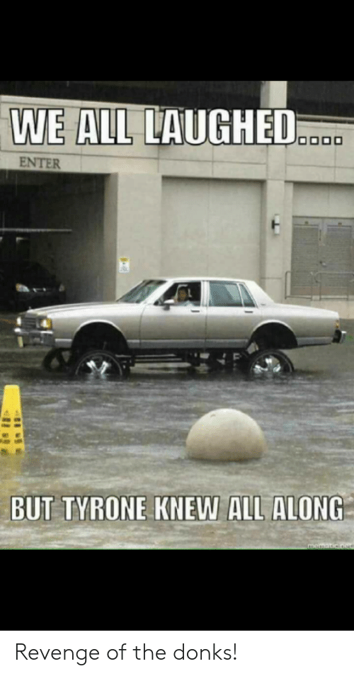 donks: WE AL LAUGHED  ENTER  BUT TYRONE KNEW ALL ALONG   Revenge of the donks!