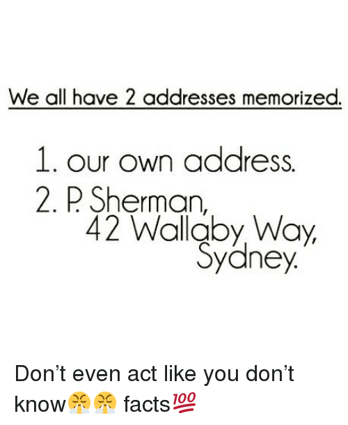 Facts, Funny, and Sherman: We all have 2 addresses memorized.  n address.  L. our Ow  2. P Sherman,  42 Wallaby Way, Don't even act like you don't know😤😤 facts💯