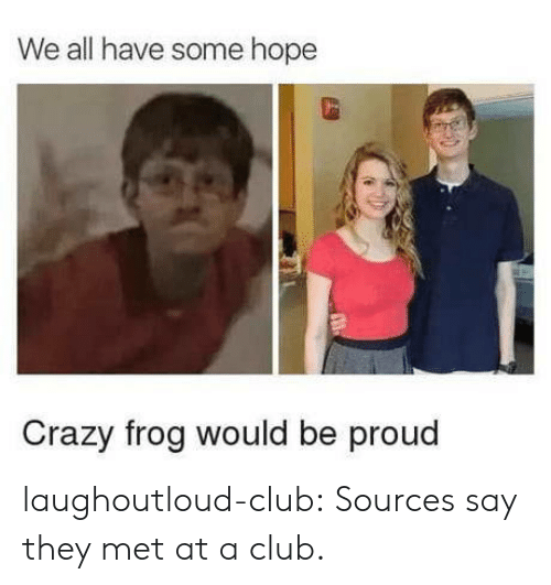 Club, Crazy, and Tumblr: We all have some hope  Crazy frog would be proud laughoutloud-club:  Sources say they met at a club.