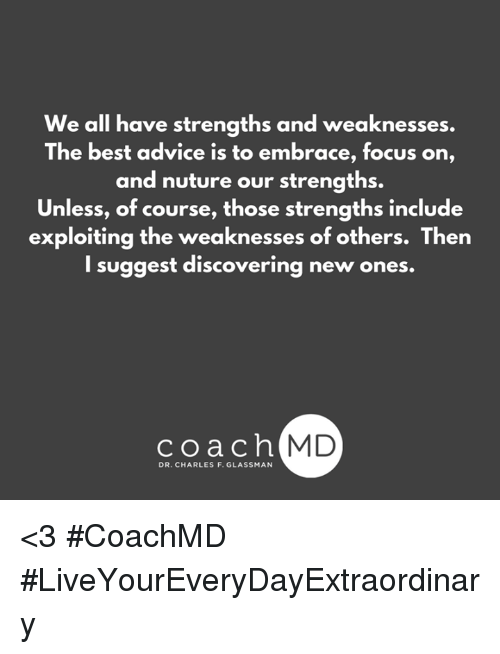 learning from our weaknesses and embracing our strengths Hr (general) make the difficult decisions and establish standards of relationship trust is all about consistent behavior people judge us on behavior not intent people cant see our learning from our weaknesses and embracing our strengths heart but they can see our behavior and learning environment to meet the needs and aspirations of.