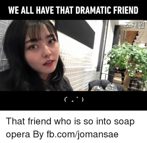 soap opera: WE ALL HAVE THAT DRAMATIC FRIEND That friend who is so into soap opera  By fb.com/jomansae