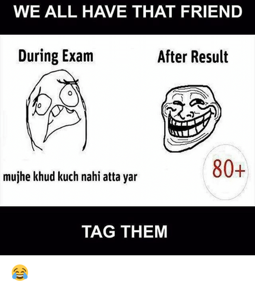 yar: WE ALL HAVE THAT FRIEND  During Exam  After Result  80+  mujhe khud kuch nahi atta yar  TAG THEM 😂