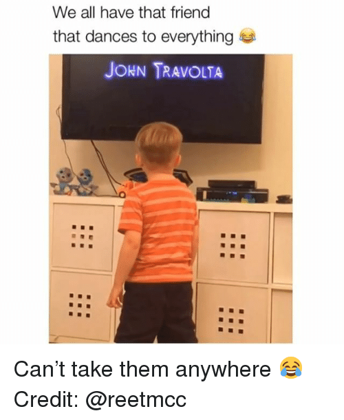 Memes, John Travolta, and 🤖: We all have that friend  that dances to everything  JOHN TRAVOLTA Can't take them anywhere 😂 Credit: @reetmcc