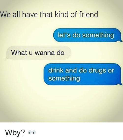Drinking, Drugs, and Friends: We all have that kind of friend  let's do something  What u wanna do  drink and do drugs or  something Wby? 👀