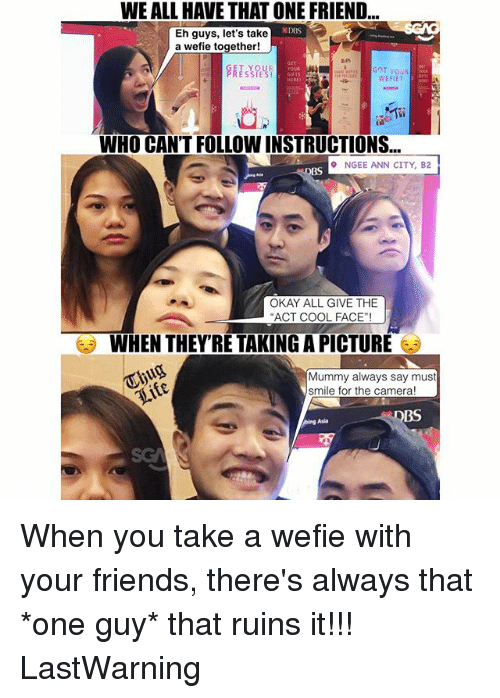 Friends, Memes, and Camera: WE ALL HAVE THAT ONE FRIEND  Eh guys, let's take  a wefie together!  GET  GOT YOU  WEFIE?  WHO CAN'T FOLLOW INSTRUCTIONS...  NGEE ANN CITY, B2  BS  OKAY ALL GIVE THE  WHEN THEY'RE TAKING A PICTURE  Mummy always say must  smile for the camera!  BS  ing Asia  SG When you take a wefie with your friends, there's always that *one guy* that ruins it!!! LastWarning