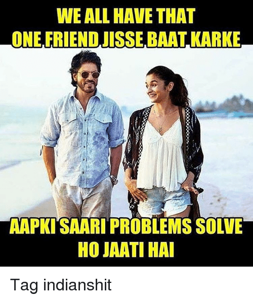 kark: WE ALL HAVE THAT  ONE FRIEND JISSE BAAT KARKE  AAPKITSAARI PROBLEMS SOLVE  HOJAWATIHAI Tag indianshit